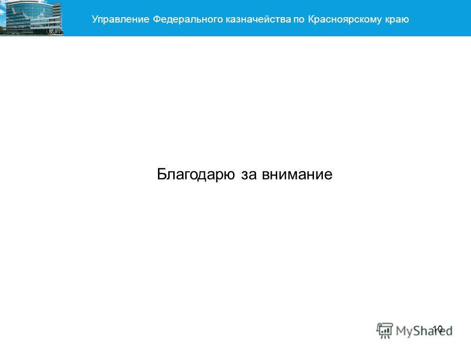 Управление Федерального казначейства по Красноярскому краю 10 Благодарю за внимание