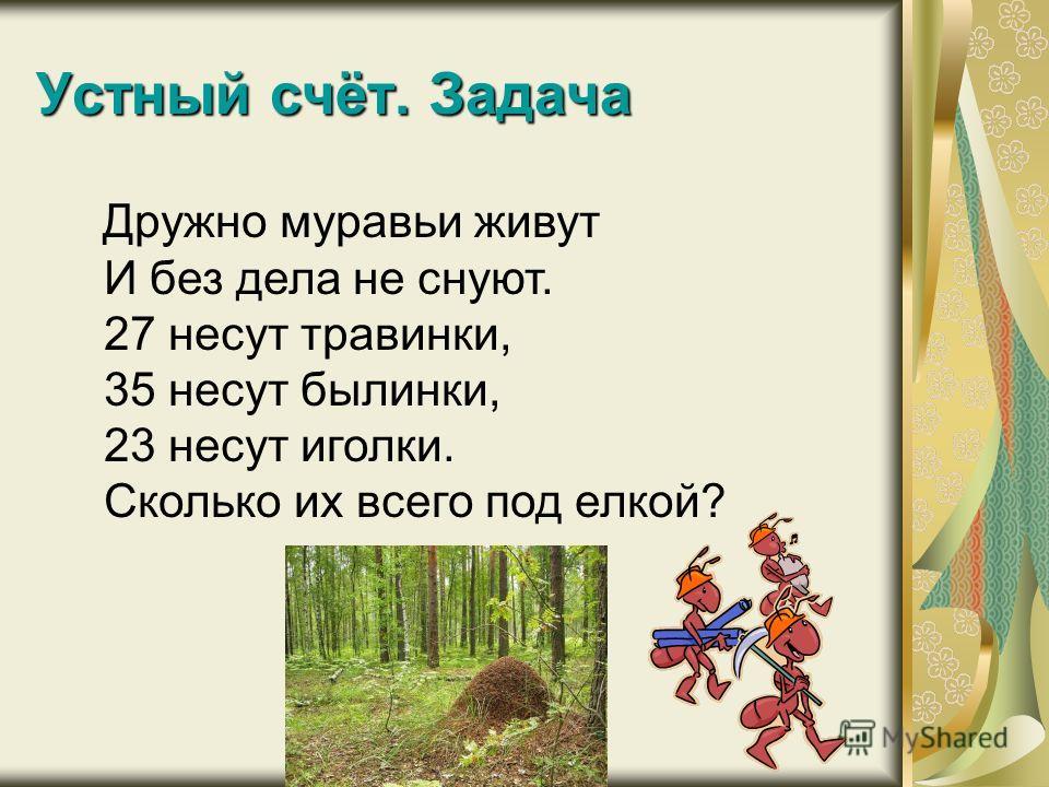 Устный счёт. Задача Дружно муравьи живут И без дела не снуют. 27 несут травинки, 35 несут былинки, 23 несут иголки. Сколько их всего под елкой?