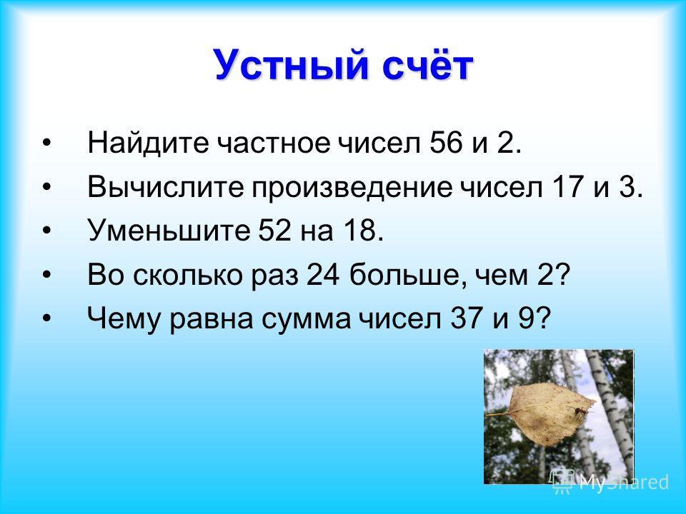 Устный счёт Найдите частное чисел 56 и 2. Вычислите произведение чисел 17 и 3. Уменьшите 52 на 18. Во сколько раз 24 больше, чем 2? Чему равна сумма чисел 37 и 9?