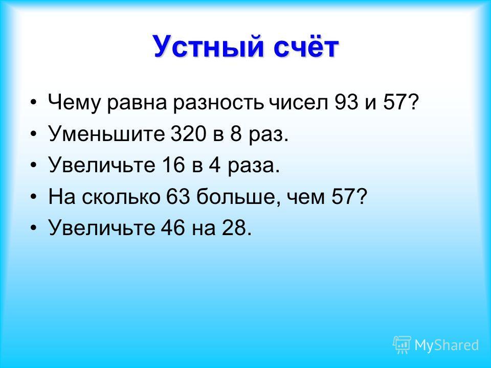 Чему равна разность чисел 93 и 57? Уменьшите 320 в 8 раз. Увеличьте 16 в 4 раза. На сколько 63 больше, чем 57? Увеличьте 46 на 28.