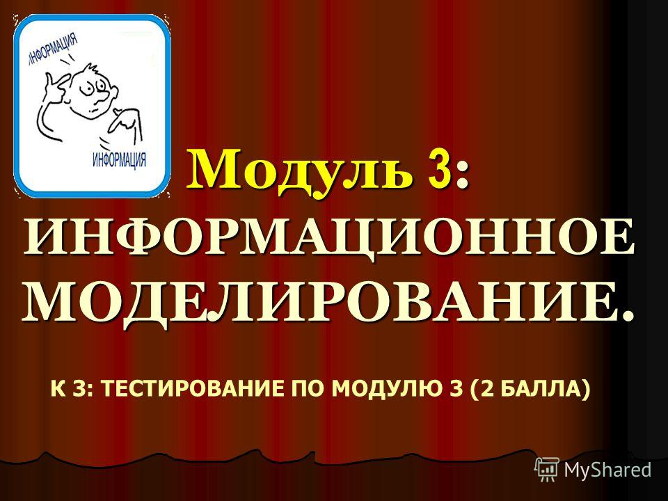Модуль 3 : ИНФОРМАЦИОННОЕ МОДЕЛИРОВАНИЕ. Модуль 3 : ИНФОРМАЦИОННОЕ МОДЕЛИРОВАНИЕ. К 3: ТЕСТИРОВАНИЕ ПО МОДУЛЮ 3 (2 БАЛЛА)
