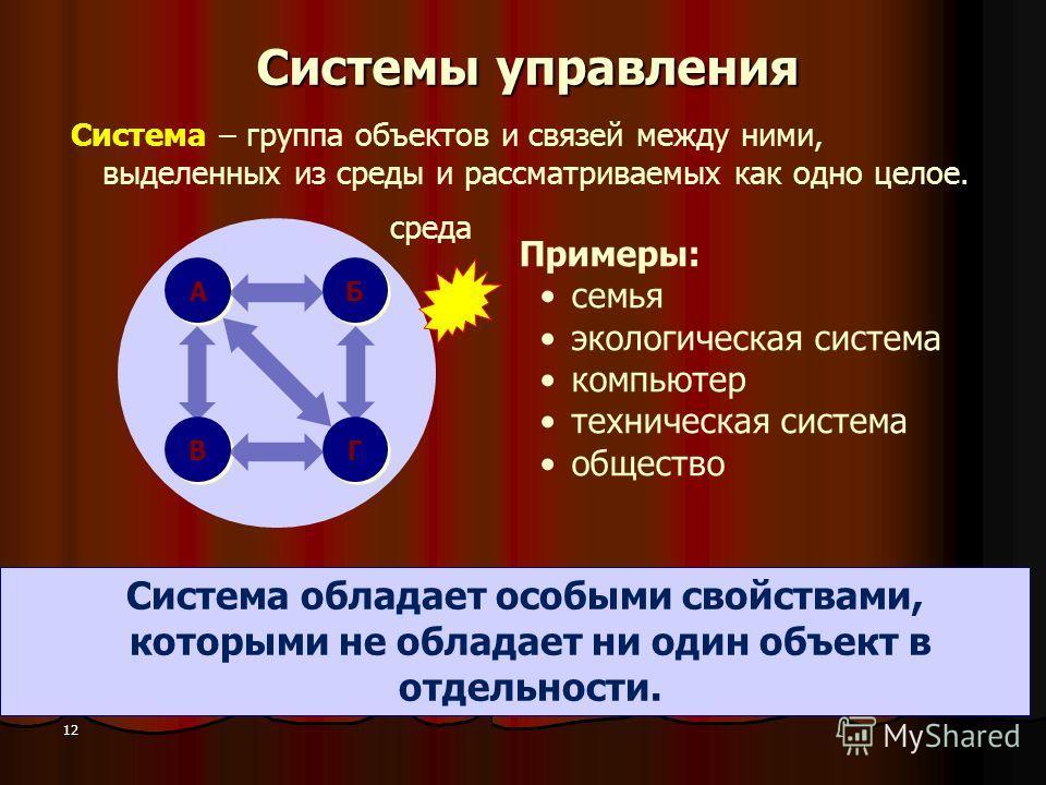 12 Системы управления Система – группа объектов и связей между ними, выделенных из среды и рассматриваемых как одно целое. Система обладает особыми свойствами, которыми не обладает ни один объект в отдельности. Примеры: семья экологическая система ко