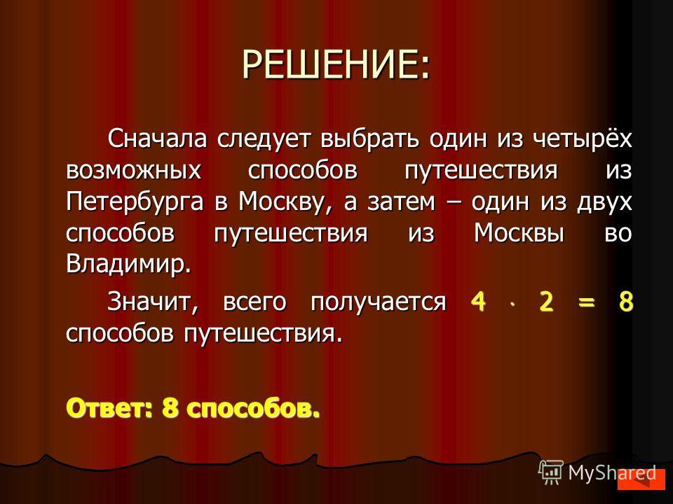 РЕШЕНИЕ: Сначала следует выбрать один из четырёх возможных способов путешествия из Петербурга в Москву, а затем – один из двух способов путешествия из Москвы во Владимир. Значит, всего получается 4 2 = 8 способов путешествия. Ответ: 8 способов.