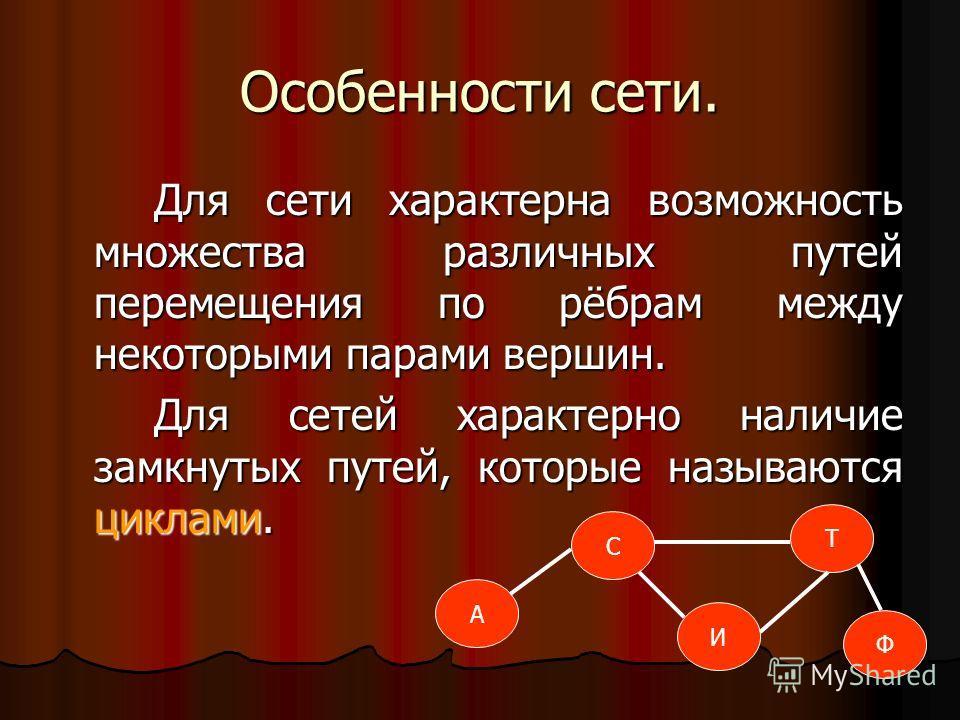 Особенности сети. Для сети характерна возможность множества различных путей перемещения по рёбрам между некоторыми парами вершин. Для сетей характерно наличие замкнутых путей, которые называются циклами. С Т А И Ф