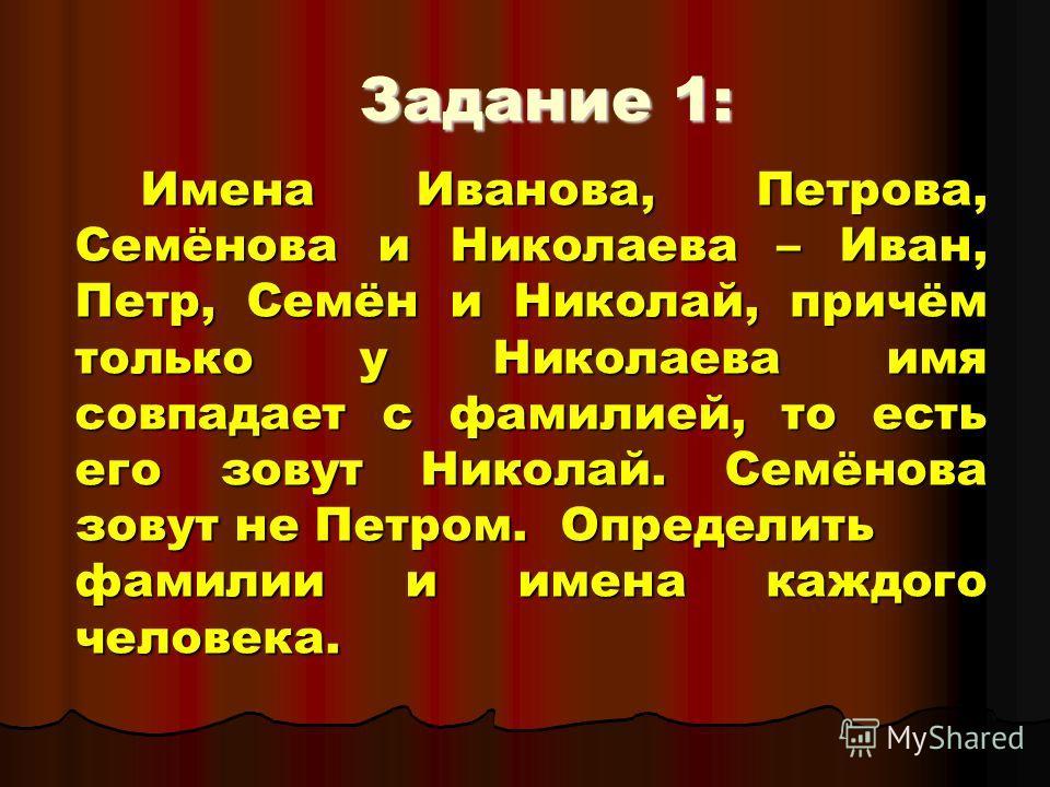 Задание 1: Имена Иванова, Петрова, Семёнова и Николаева – Иван, Петр, Семён и Николай, причём только у Николаева имя совпадает с фамилией, то есть его зовут Николай. Семёнова зовут не Петром. Определить фамилии и имена каждого человека.