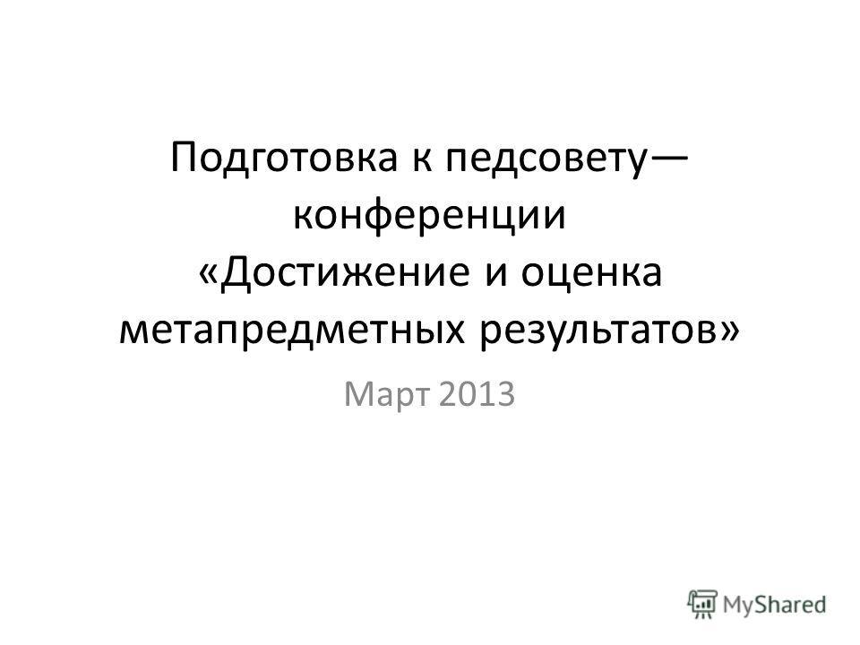 Подготовка к педсовету конференции «Достижение и оценка метапредметных результатов» Март 2013