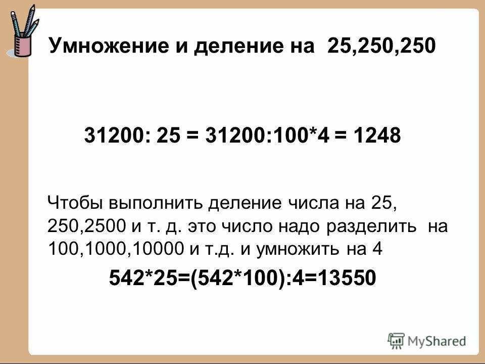 Умножение и деление на 25,250,250 31200: 25 = 31200:100*4 = 1248 Чтобы выполнить деление числа на 25, 250,2500 и т. д. это число надо разделить на 100,1000,10000 и т.д. и умножить на 4 542*25=(542*100):4=13550