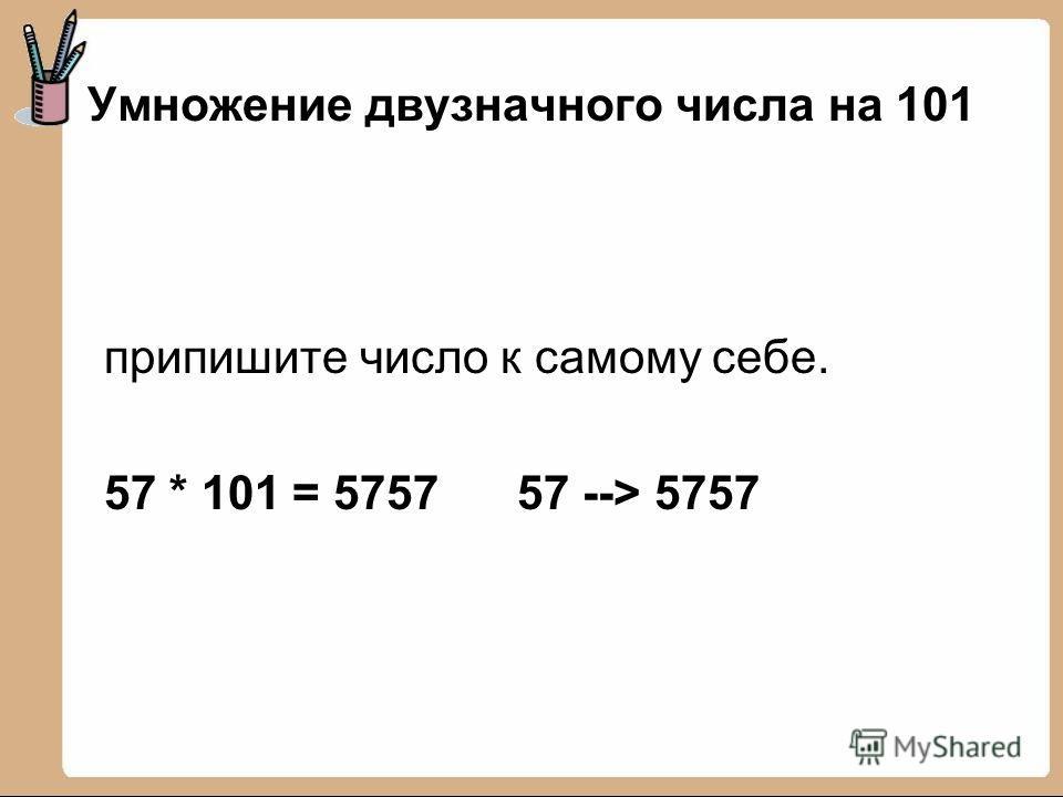 Умножение двузначного числа на 101 припишите число к самому себе. 57 * 101 = 5757 57 --> 5757