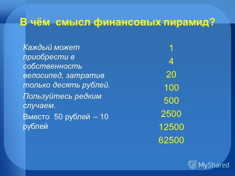 В чём смысл финансовых пирамид? Каждый может приобрести в собственность велосипед, затратив только десять рублей. Пользуйтесь редким случаем. Вместо 50 рублей – 10 рублей 1 4 20 100 500 2500 12500 62500