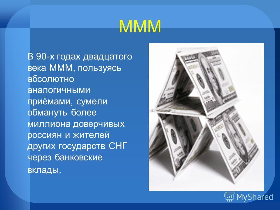 МММ В 90-х годах двадцатого века МММ, пользуясь абсолютно аналогичными приёмами, сумели обмануть более миллиона доверчивых россиян и жителей других государств СНГ через банковские вклады.