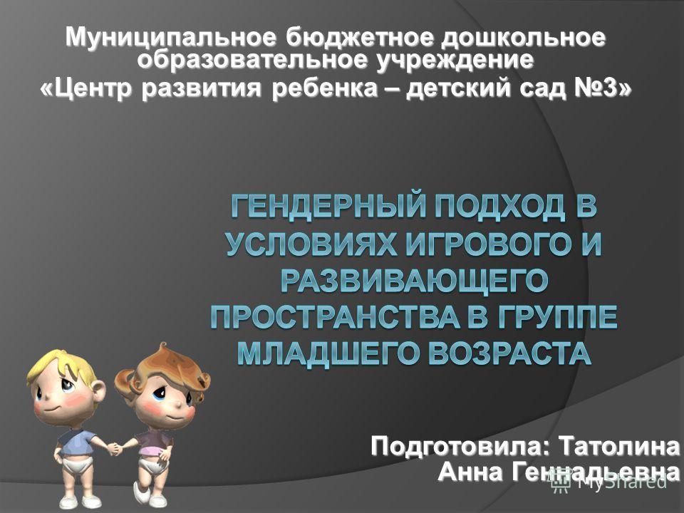 Муниципальное бюджетное дошкольное образовательное учреждение «Центр развития ребенка – детский сад 3» Подготовила: Татолина Анна Геннадьевна