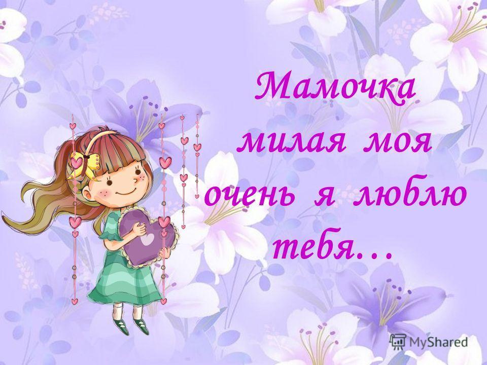 Мамочка милая моя очень я люблю тебя…