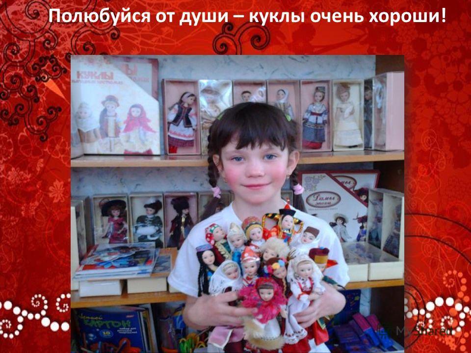 Полюбуйся от души – куклы очень хороши!