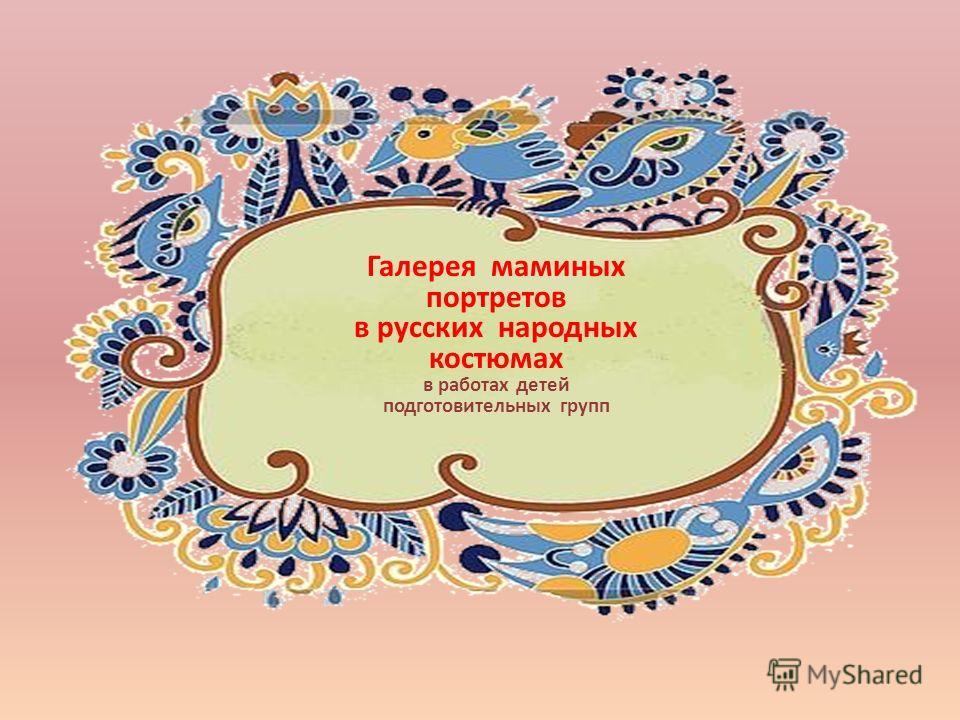 Галерея маминых портретов в русских народных костюмах в работах детей подготовительных групп