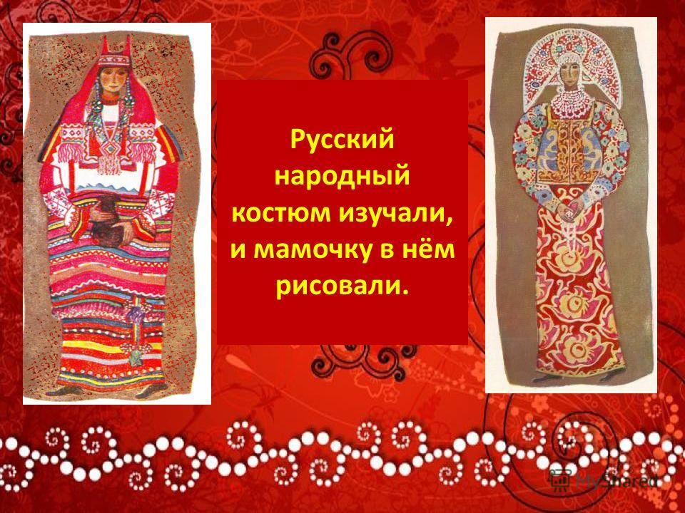 Русский народный костюм изучали, и мамочку в нём рисовали.
