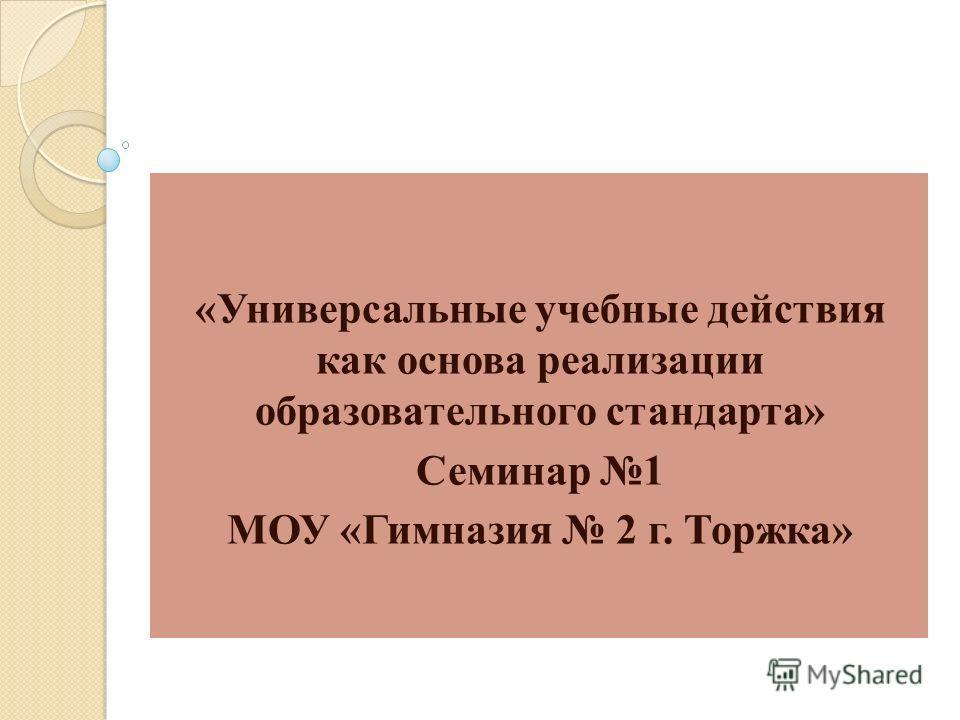 «Универсальные учебные действия как основа реализации образовательного стандарта» Семинар 1 МОУ «Гимназия 2 г. Торжка»