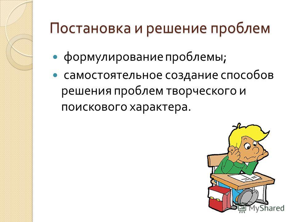 Постановка и решение проблем формулирование проблемы ; самостоятельное создание способов решения проблем творческого и поискового характера.