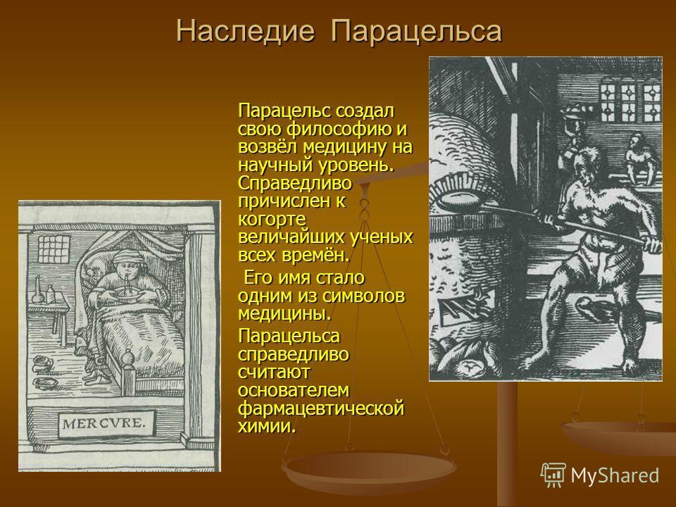 Наследие Парацельса Парацельс создал свою философию и возвёл медицину на научный уровень. Справедливо причислен к когорте величайших ученых всех времён. Его имя стало одним из символов медицины. Его имя стало одним из символов медицины. Парацельса сп