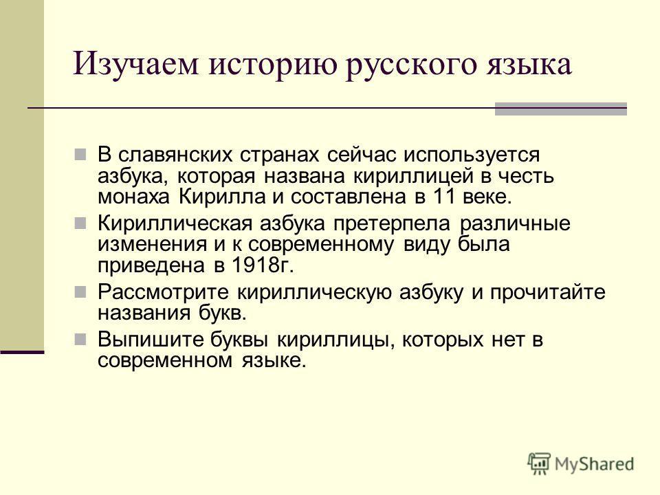 Изучаем историю русского языка В славянских странах сейчас используется азбука, которая названа кириллицей в честь монаха Кирилла и составлена в 11 веке. Кириллическая азбука претерпела различные изменения и к современному виду была приведена в 1918г