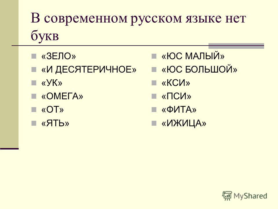 В современном русском языке нет букв «ЗЕЛО» «И ДЕСЯТЕРИЧНОЕ» «УК» «ОМЕГА» «ОТ» «ЯТЬ» «ЮС МАЛЫЙ» «ЮС БОЛЬШОЙ» «КСИ» «ПСИ» «ФИТА» «ИЖИЦА»
