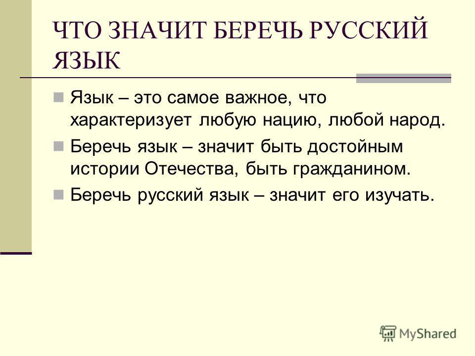 ЧТО ЗНАЧИТ БЕРЕЧЬ РУССКИЙ ЯЗЫК Язык – это самое важное, что характеризует любую нацию, любой народ. Беречь язык – значит быть достойным истории Отечества, быть гражданином. Беречь русский язык – значит его изучать.