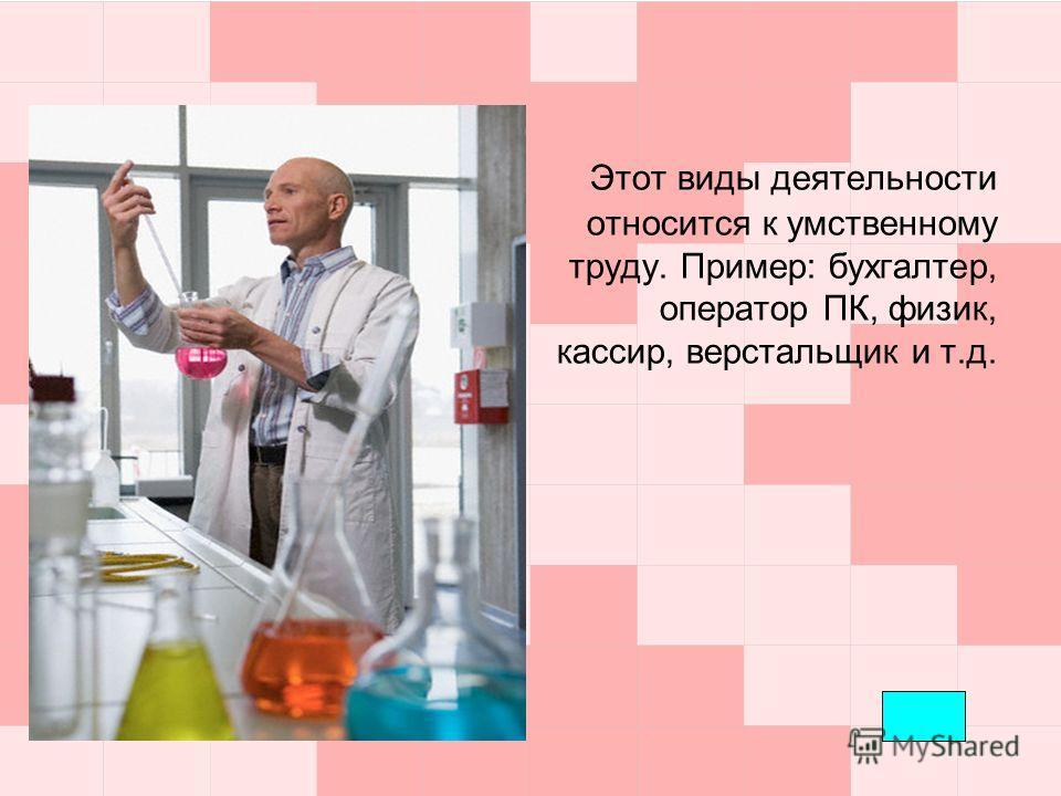 Этот виды деятельности относится к умственному труду. Пример: бухгалтер, оператор ПК, физик, кассир, верстальщик и т.д.