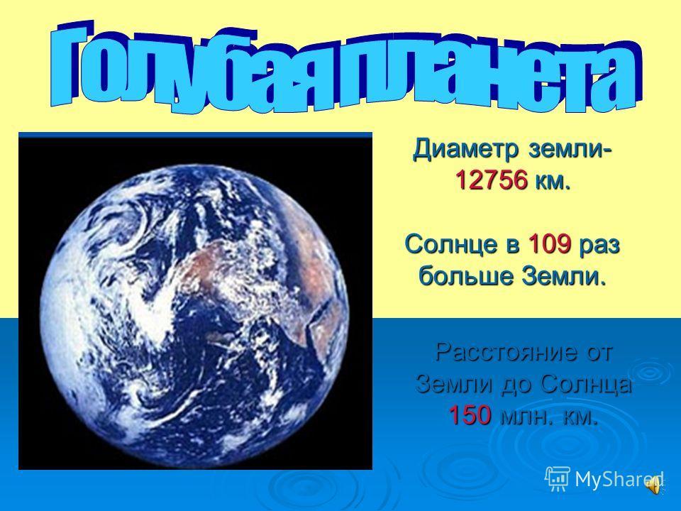 Диаметр земли- 12756 км. Солнце в 109 раз больше Земли. Расстояние от Земли до Солнца 150 млн. км.