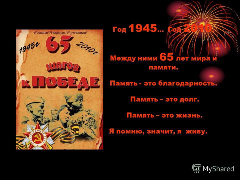 Год 1945... Год 2010. Между ними 65 лет мира и памяти. Память - это благодарность. Память – это долг. Память – это жизнь. Я помню, значит, я живу.
