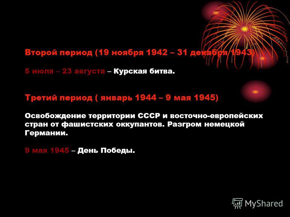 Второй период (19 ноября 1942 – 31 декабря 1943) 5 июля – 23 августа – Курская битва. Третий период ( январь 1944 – 9 мая 1945) Освобождение территории СССР и восточно-европейских стран от фашистских оккупантов. Разгром немецкой Германии. 9 мая 1945