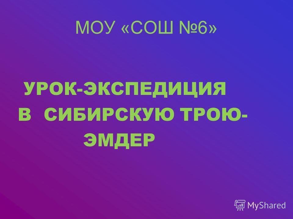 МОУ «СОШ 6» УРОК-ЭКСПЕДИЦИЯ В СИБИРСКУЮ ТРОЮ- ЭМДЕР