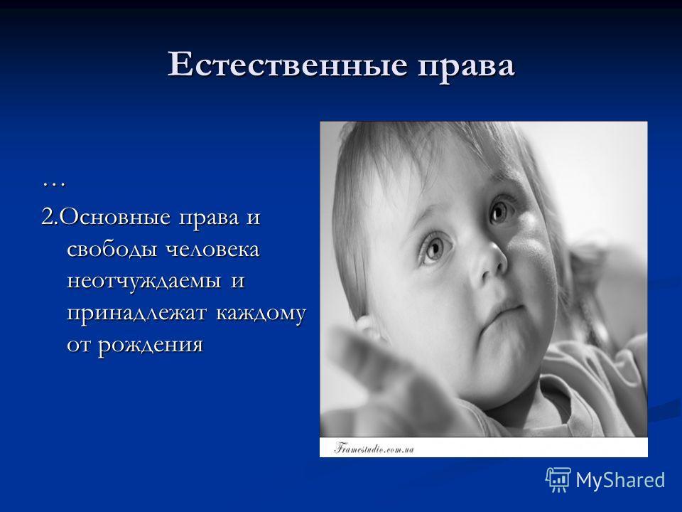 Естественные права … 2.Основные права и свободы человека неотчуждаемы и принадлежат каждому от рождения