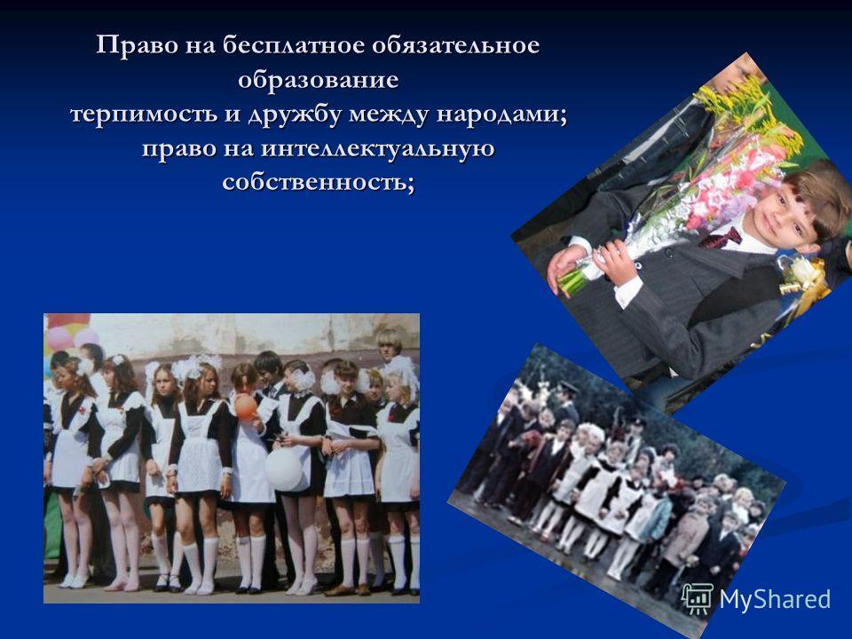 Право на бесплатное обязательное образование терпимость и дружбу между народами; право на интеллектуальную собственность;