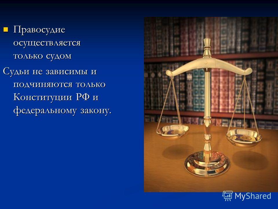 Правосудие осуществляется только судом Правосудие осуществляется только судом Судьи не зависимы и подчиняются только Конституции РФ и федеральному закону.