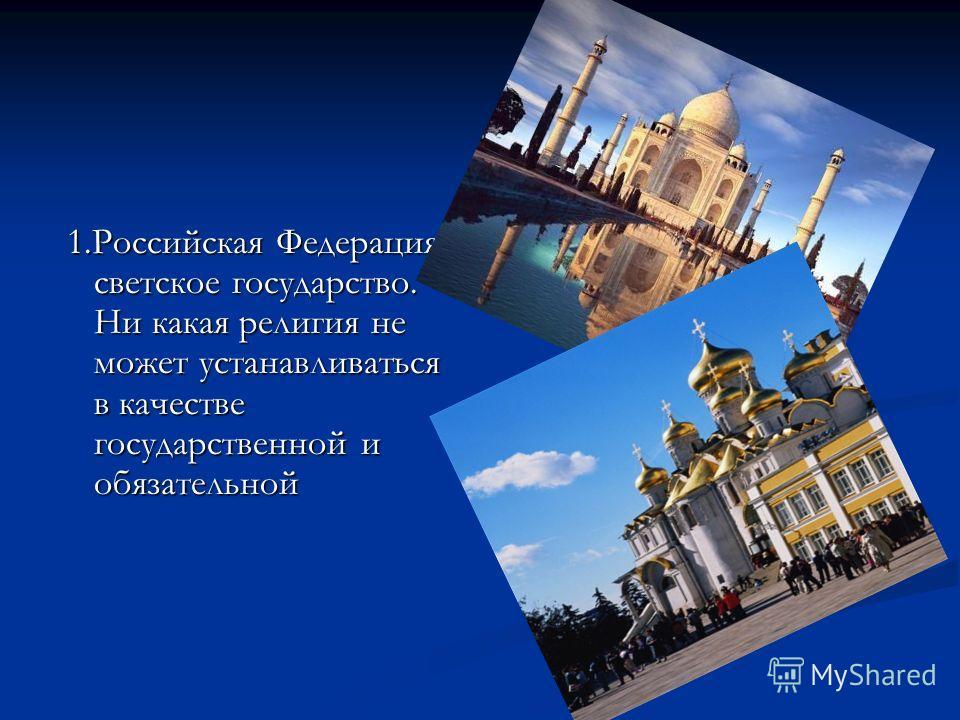1.Российская Федерация- светское государство. Ни какая религия не может устанавливаться в качестве государственной и обязательной 1.Российская Федерация- светское государство. Ни какая религия не может устанавливаться в качестве государственной и обя