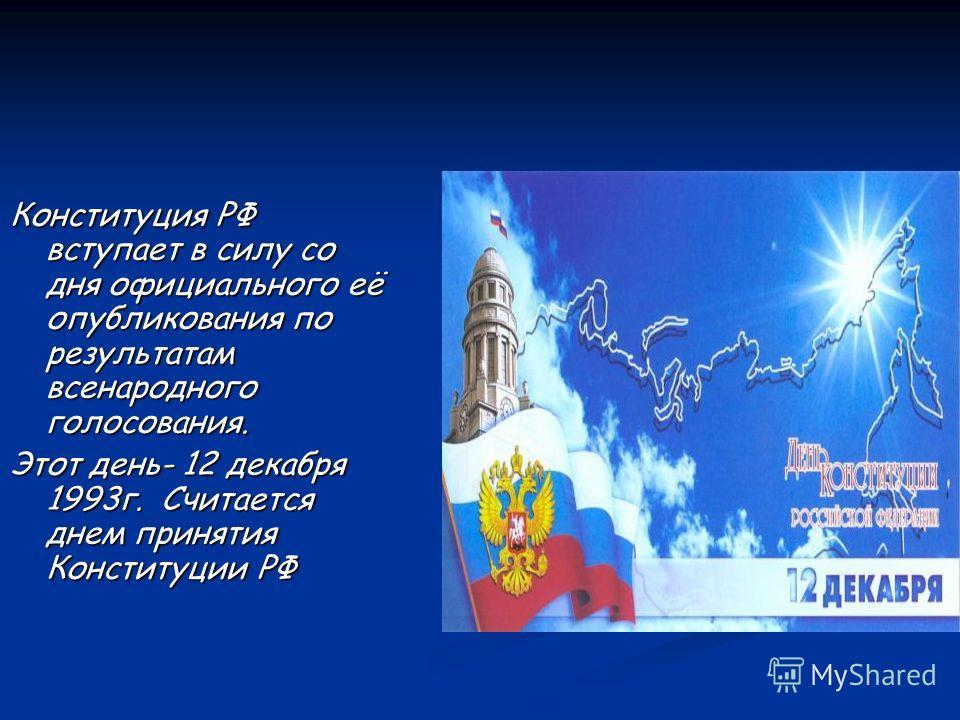 Конституция РФ вступает в силу со дня официального её опубликования по результатам всенародного голосования. Этот день- 12 декабря 1993г. Считается днем принятия Конституции РФ