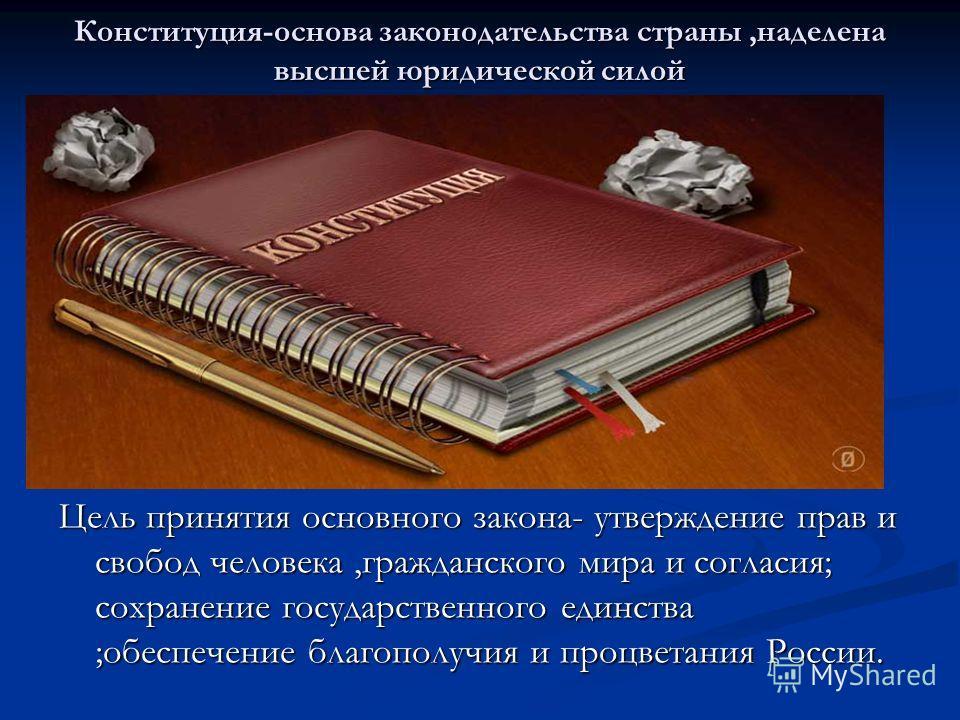 Конституция-основа законодательства страны,наделена высшей юридической силой Цель принятия основного закона- утверждение прав и свобод человека,гражданского мира и согласия; сохранение государственного единства ;обеспечение благополучия и процветания