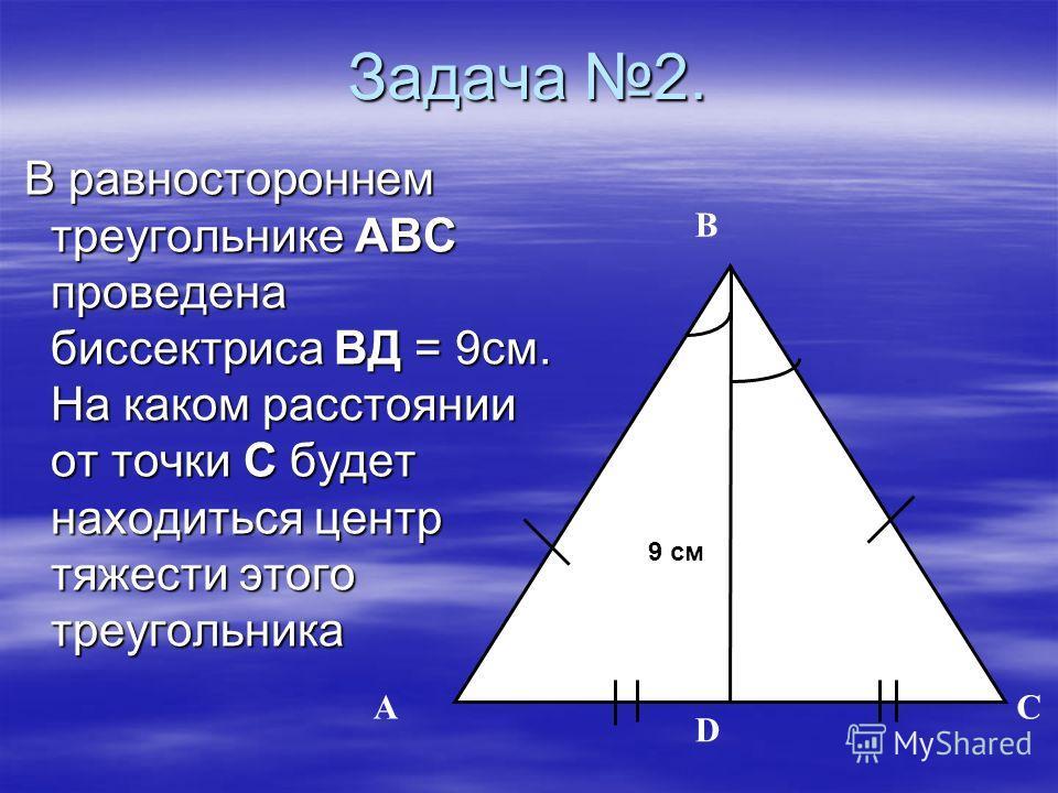 Задача 2. A B D 9 см. C 9 см В равностороннем треугольнике АВС проведена биссектриса ВД = 9см. На каком расстоянии от точки С будет находиться центр тяжести этого треугольника В равностороннем треугольнике АВС проведена биссектриса ВД = 9см. На каком