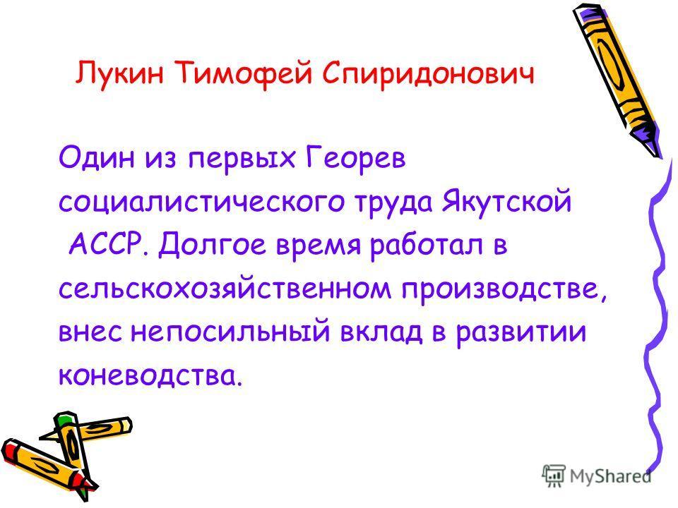 Лукин Тимофей Спиридонович Один из первых Георев социалистического труда Якутской АССР. Долгое время работал в сельскохозяйственном производстве, внес непосильный вклад в развитии коневодства.