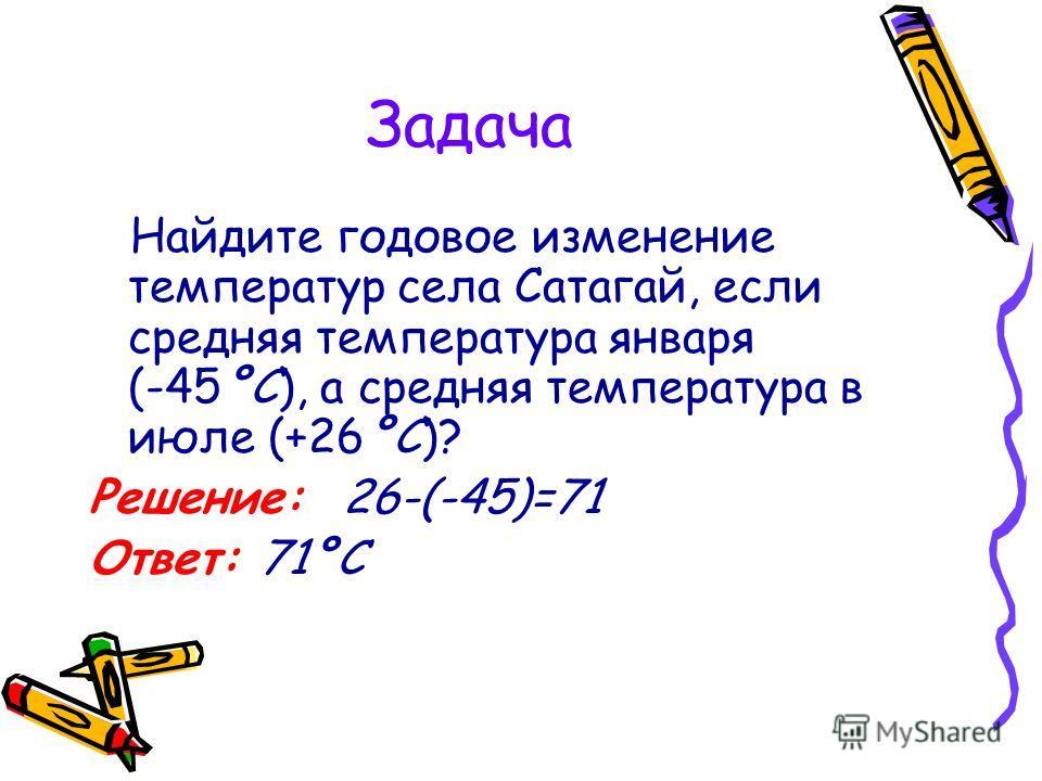 Задача Найдите годовое изменение температур села Сатагай, если средняя температура января (-45°С), а средняя температура в июле (+26°С)? Решение: 26-(-45)=71 Ответ: 71°С