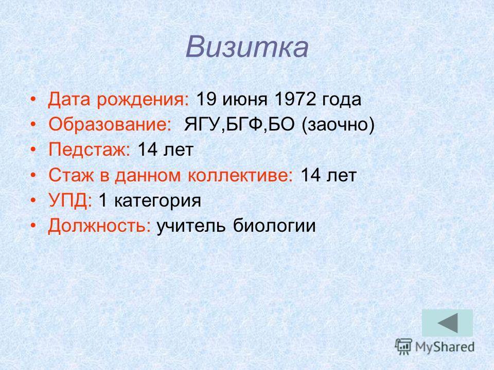 Визитка Дата рождения: 19 июня 1972 года Образование: ЯГУ,БГФ,БО (заочно) Педстаж: 14 лет Стаж в данном коллективе: 14 лет УПД: 1 категория Должность: учитель биологии
