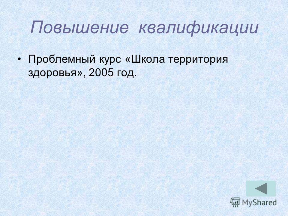Повышение квалификации Проблемный курс «Школа территория здоровья», 2005 год.