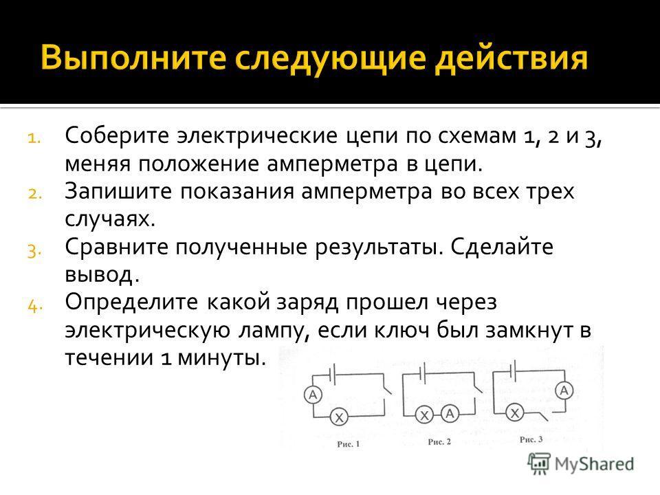 1. Соберите электрические цепи по схемам 1, 2 и 3, меняя положение амперметра в цепи. 2. Запишите показания амперметра во всех трех случаях. 3. Сравните полученные результаты. Сделайте вывод. 4. Определите какой заряд прошел через электрическую лампу