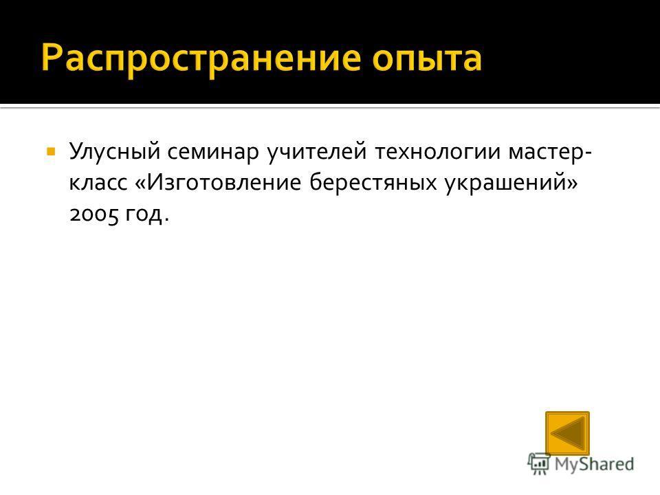 Улусный семинар учителей технологии мастер- класс «Изготовление берестяных украшений» 2005 год.
