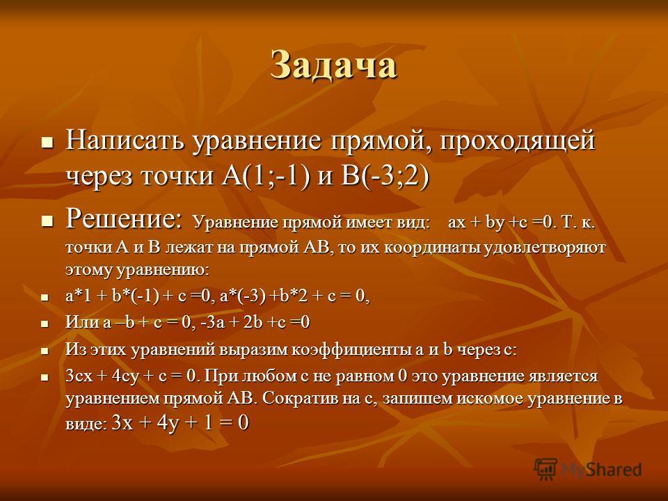 Задача Написать уравнение прямой, проходящей через точки А(1;-1) и В(-3;2) Написать уравнение прямой, проходящей через точки А(1;-1) и В(-3;2) Решение: Уравнение прямой имеет вид: ах + bу +с =0. Т. к. точки А и В лежат на прямой АВ, то их координаты