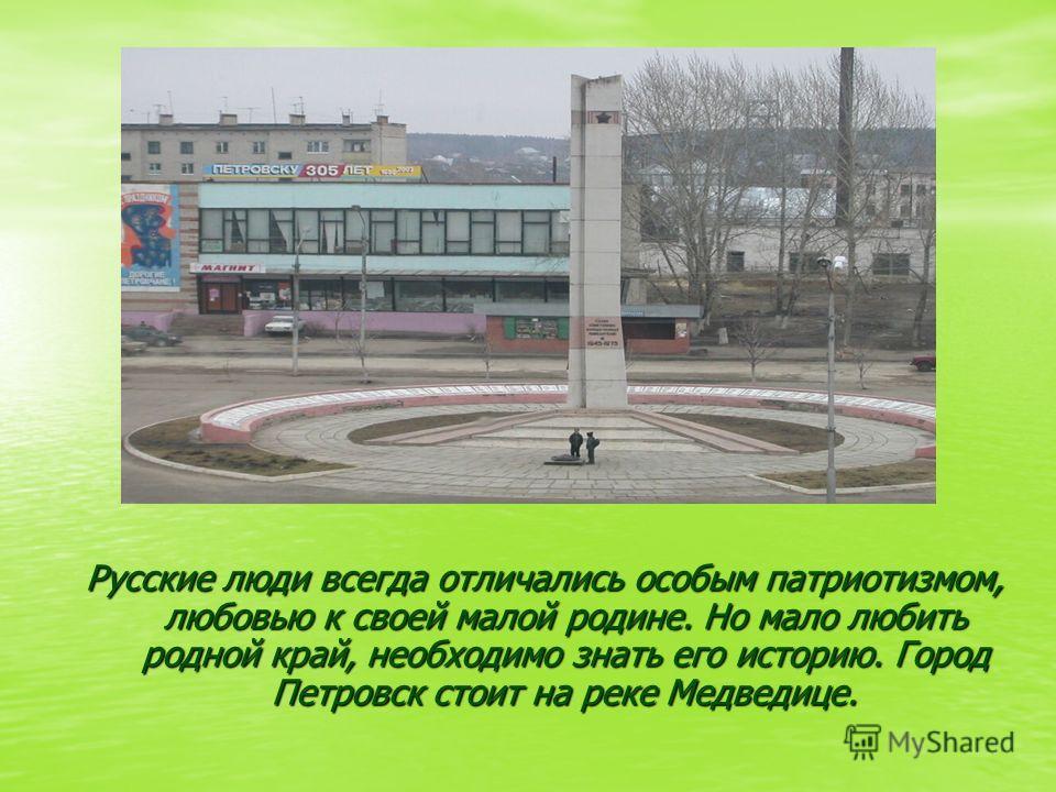 Русские люди всегда отличались особым патриотизмом, любовью к своей малой родине. Но мало любить родной край, необходимо знать его историю. Город Петровск стоит на реке Медведице.