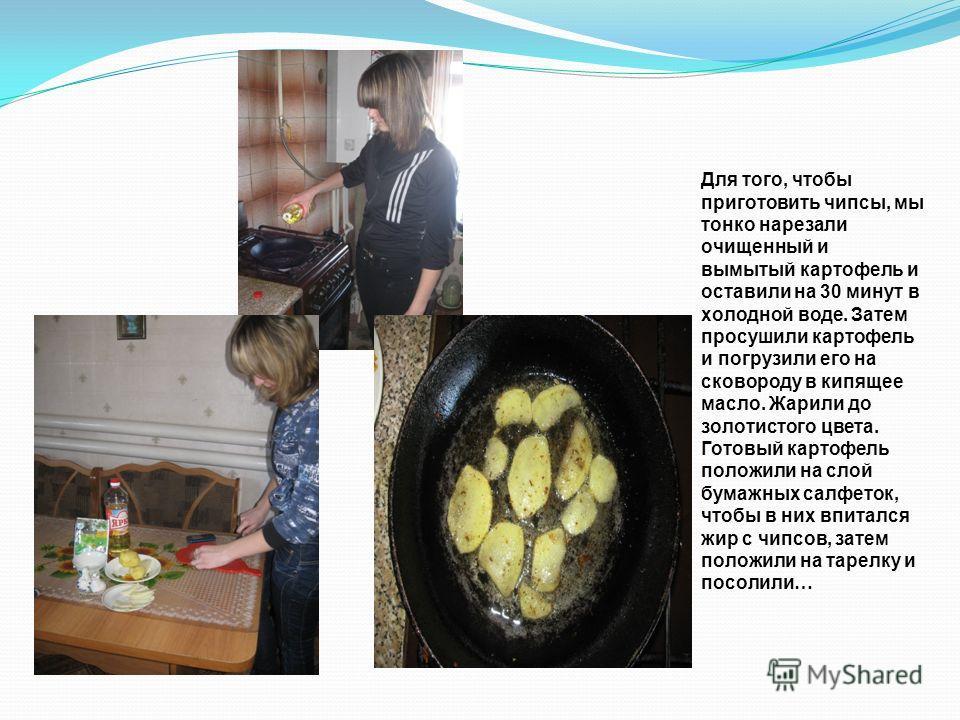 Для того, чтобы приготовить чипсы, мы тонко нарезали очищенный и вымытый картофель и оставили на 30 минут в холодной воде. Затем просушили картофель и погрузили его на сковороду в кипящее масло. Жарили до золотистого цвета. Готовый картофель положили