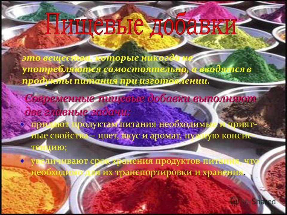 это вещества, которые никогда не употребляются самостоятельно, а вводятся в продукты питания при изготовлении. Современные пищевые добавки выполняют две главные задачи: придают продуктам питания необходимые и прият- ные свойства – цвет, вкус и аромат