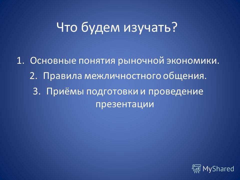 Что будем изучать? 1.Основные понятия рыночной экономики. 2.Правила межличностного общения. 3.Приёмы подготовки и проведение презентации