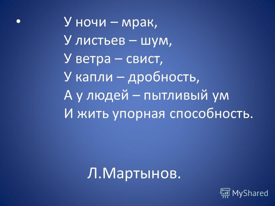 Л.Мартынов. У ночи – мрак, У листьев – шум, У ветра – свист, У капли – дробность, А у людей – пытливый ум И жить упорная способность.