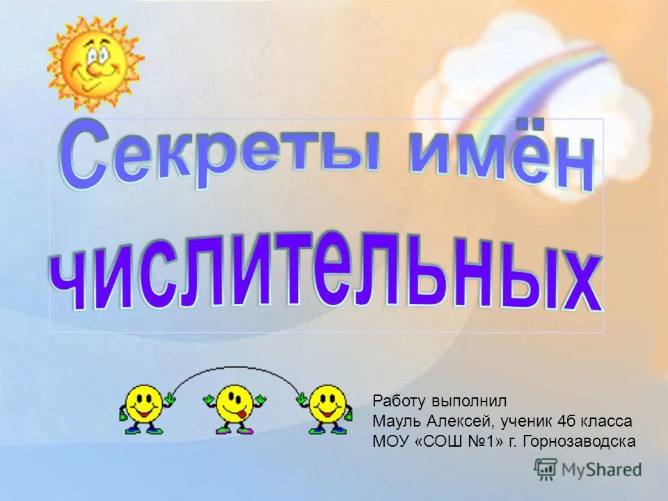 Работу выполнил Мауль Алексей, ученик 4б класса МОУ «СОШ 1» г. Горнозаводска